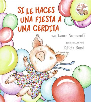 Si le Haces una Fiesta a una Cerdita/ If You Give a Pig a Party By Numeroff, Laura Joffe/ Bond, Felicia (ILT)/ Mlawer, Teresa (TRN)